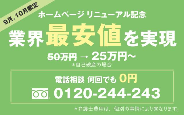 9月、10月限定 ホームページ リニューアル記念 業界最安値を実現 50万円 → 25万円~ *自己破産の場合 電話相談 何回でも 0円 0120-244-243 *弁護士費用は、個別の事情により異なります。